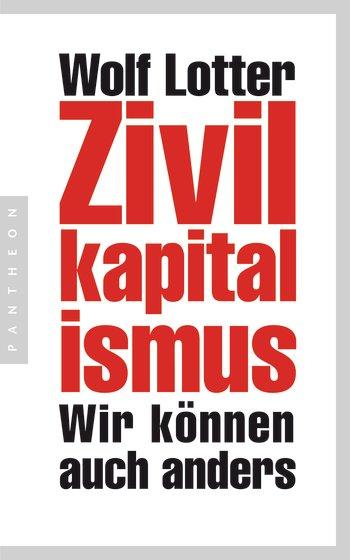 Wolf Lotter: Zivilkapitalismus. Wir können auch anders. Verlag Pantheon. 224 S., € 14,99