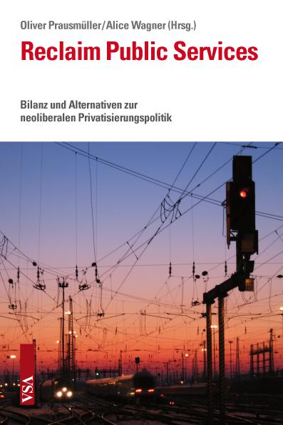 Oliver Prausmüller, Alice Wagner: Reclaim Public Services. Bilanz und Alternativen zur neoliberalen Privatisierungspolitik. VSA Verlag, 304 S., € 23,50